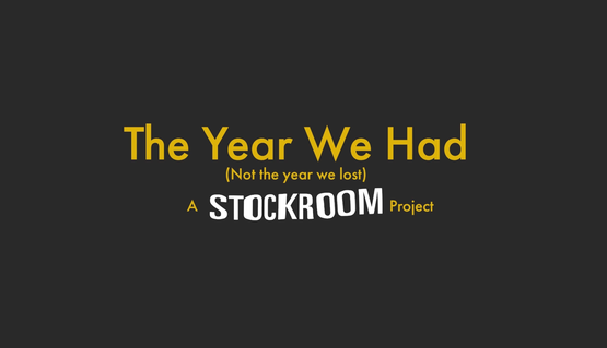 Black background with yellow text reads: The Year We Had (Not the year we lost) A Stockroom Project